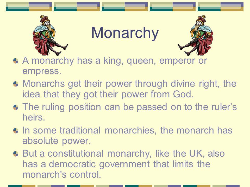 Monarchy A monarchy has a king, queen, emperor or empress.