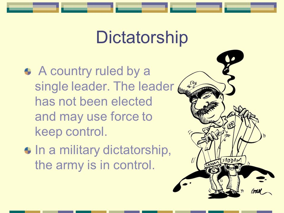 Dictatorship A country ruled by a single leader. The leader has not been elected and may use force to keep control.