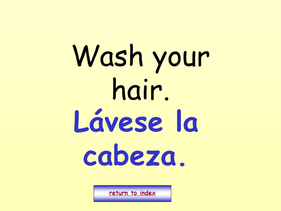 Wash your hair. Lávese la cabeza. return to index