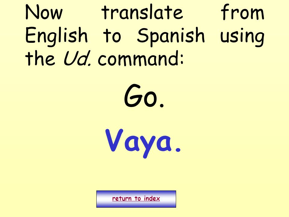 Now translate from English to Spanish using the Ud. command: