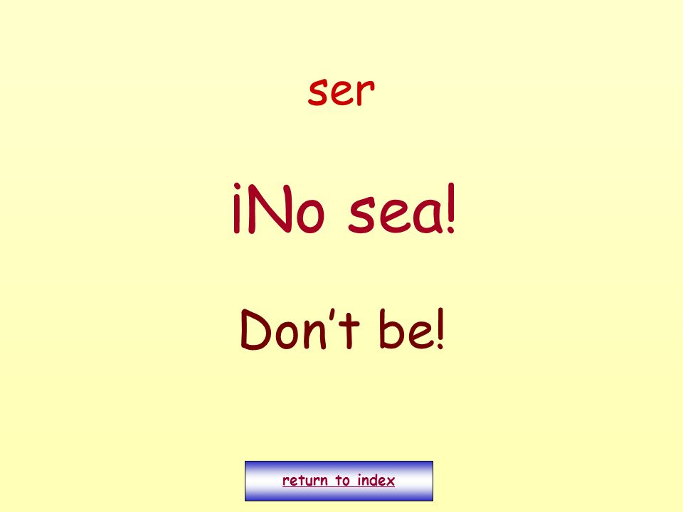 ser ¡No sea! Don't be! return to index