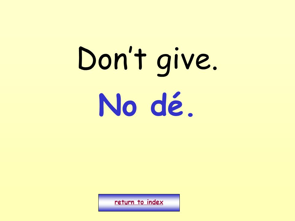 Don't give. No dé. return to index