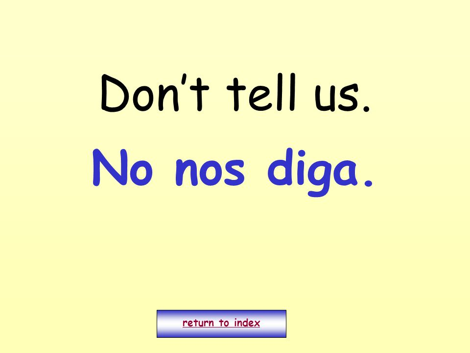 Don't tell us. No nos diga. return to index