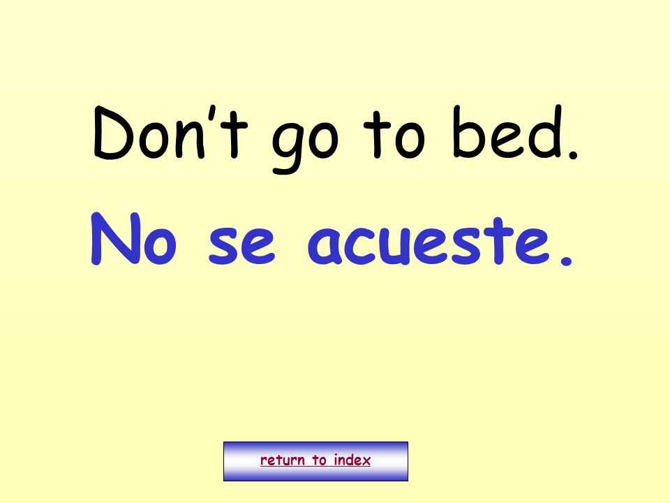 Don't go to bed. No se acueste. return to index
