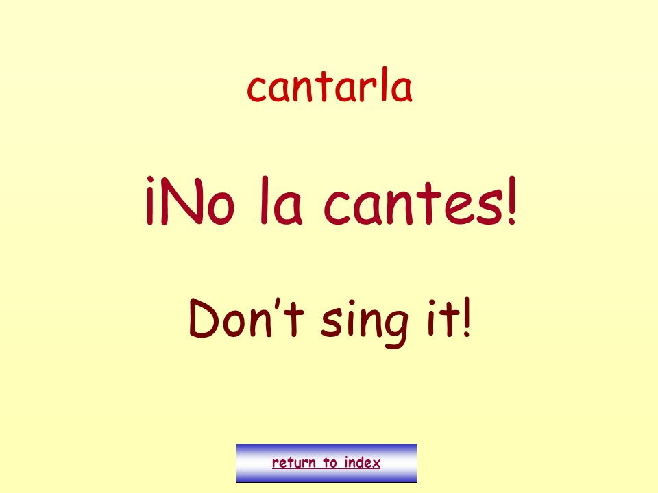 cantarla ¡No la cantes! Don't sing it! return to index