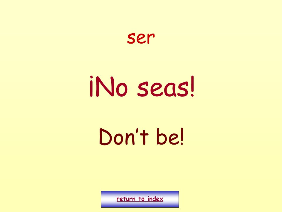 ser ¡No seas! Don't be! return to index