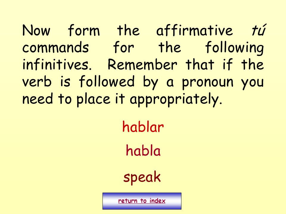 Now form the affirmative tú commands for the following infinitives