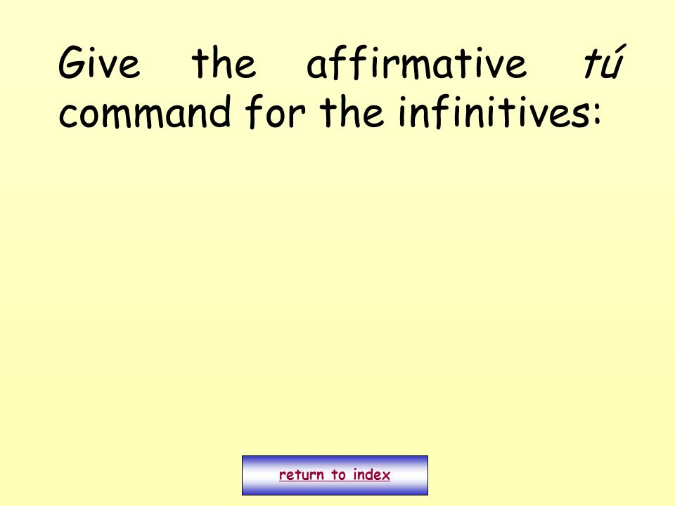 Give the affirmative tú command for the infinitives: