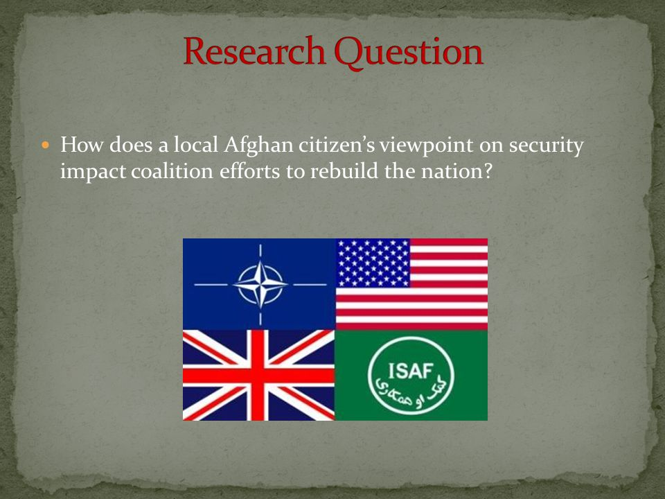 Research Question How does a local Afghan citizen's viewpoint on security impact coalition efforts to rebuild the nation