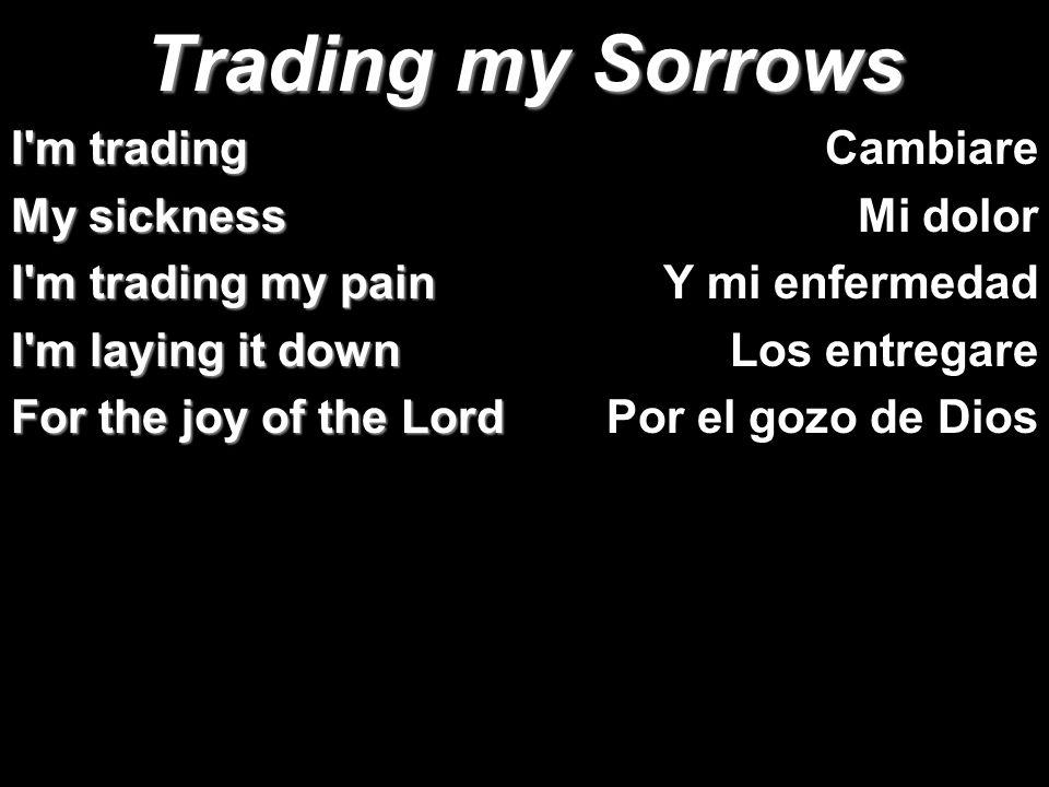 Trading my Sorrows I m trading My sickness I m trading my pain