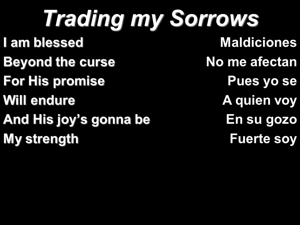 Trading my Sorrows I am blessed Beyond the curse For His promise
