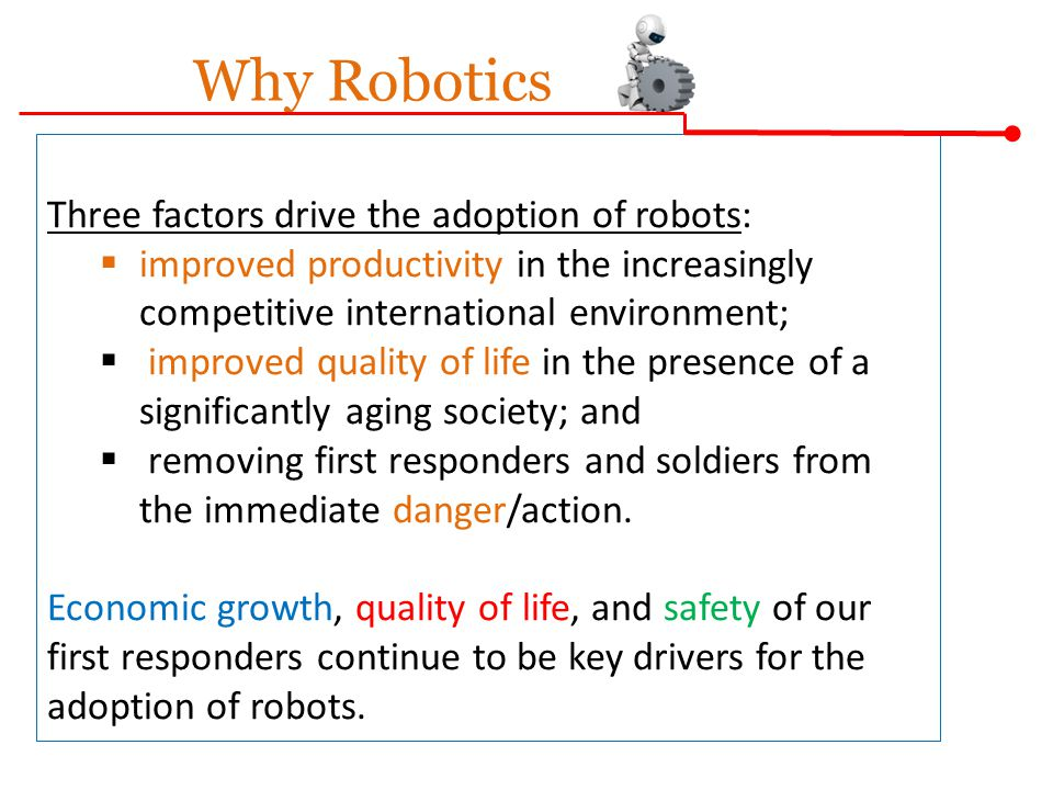 Why Robotics Three factors drive the adoption of robots: