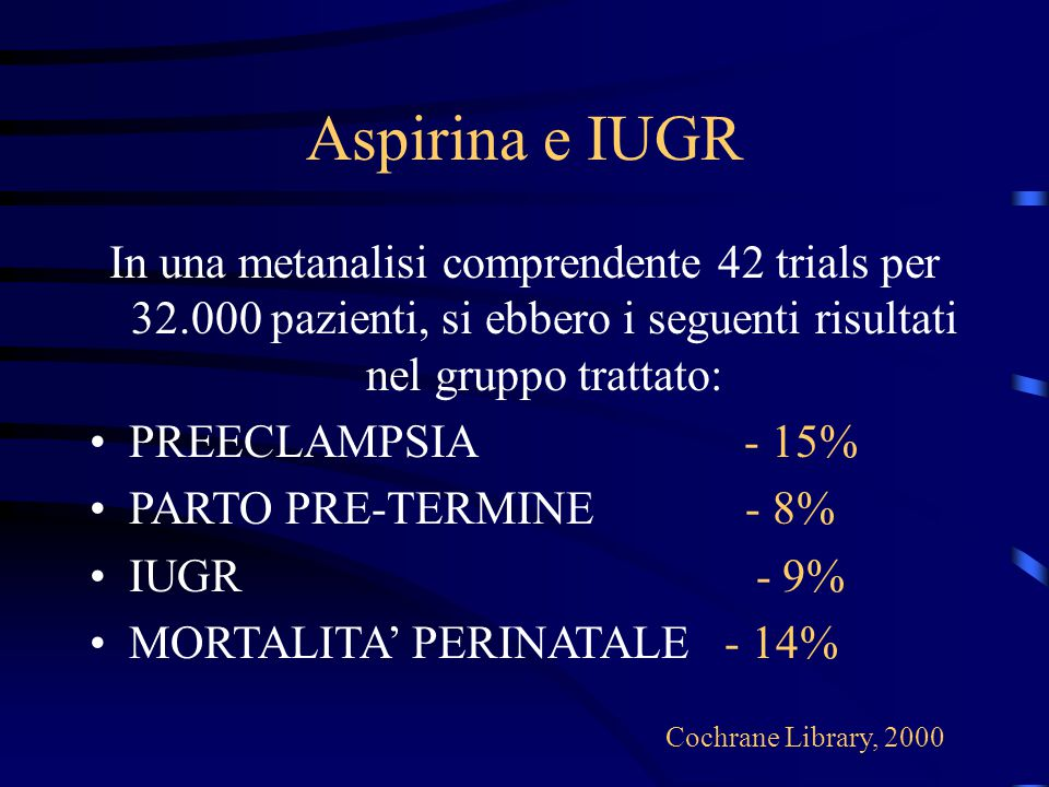 Aspirina e IUGR In una metanalisi comprendente 42 trials per 32.000 pazienti, si ebbero i seguenti risultati nel gruppo trattato: