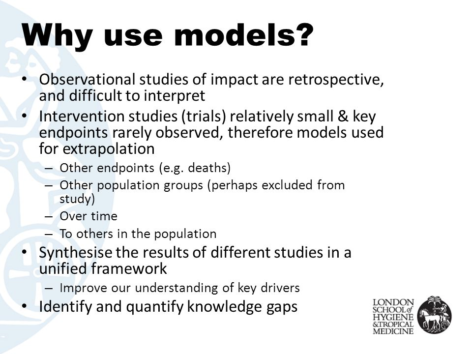 Why use models Observational studies of impact are retrospective, and difficult to interpret.