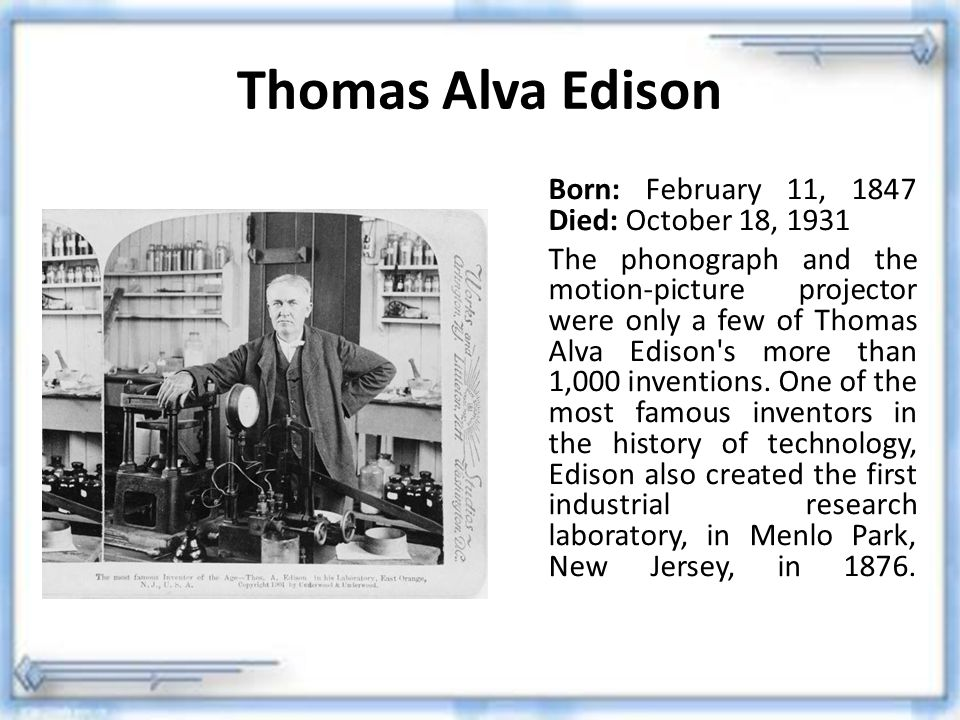 Thomas Alva Edison Born: February 11, 1847 Died: October 18, 1931
