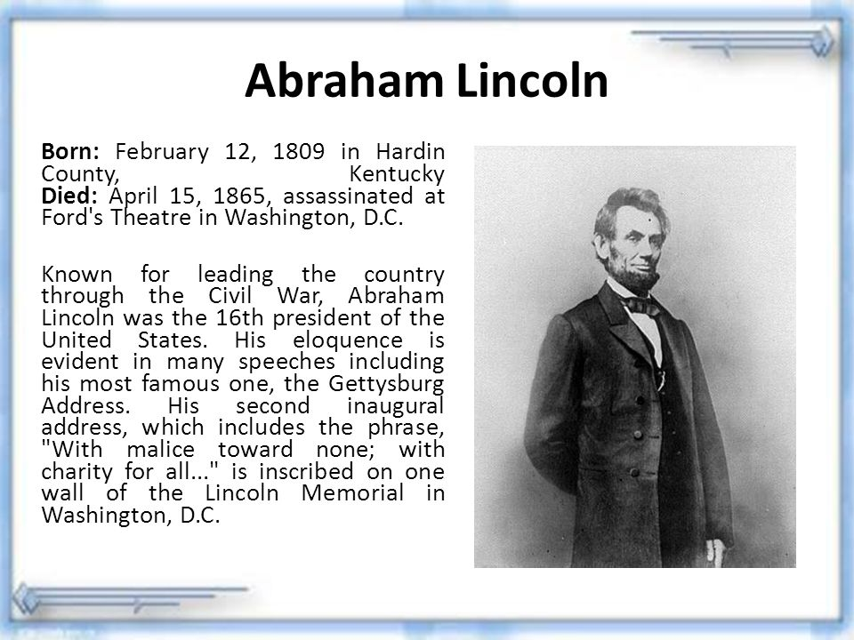 Abraham Lincoln Born: February 12, 1809 in Hardin County, Kentucky Died: April 15, 1865, assassinated at Ford s Theatre in Washington, D.C.