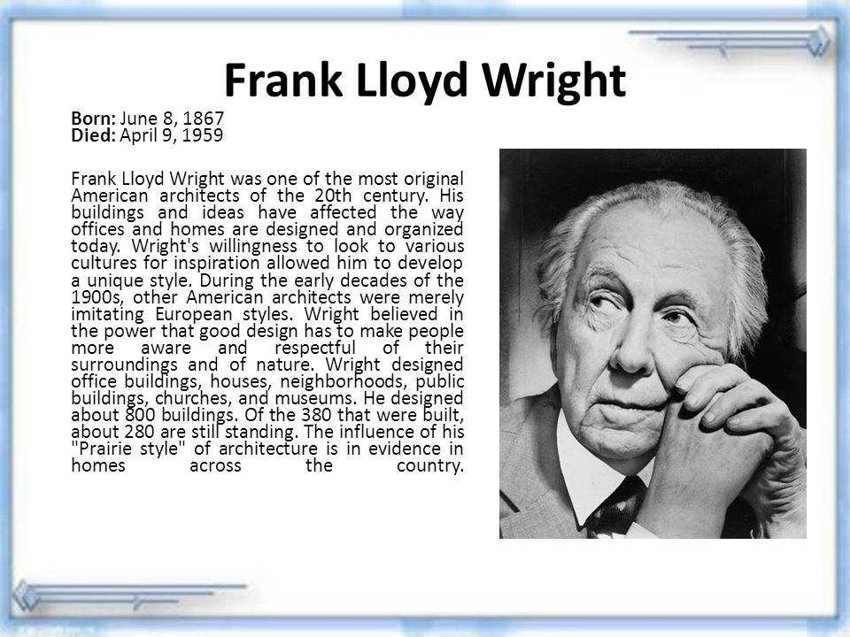Frank Lloyd Wright Born: June 8, 1867 Died: April 9, 1959.