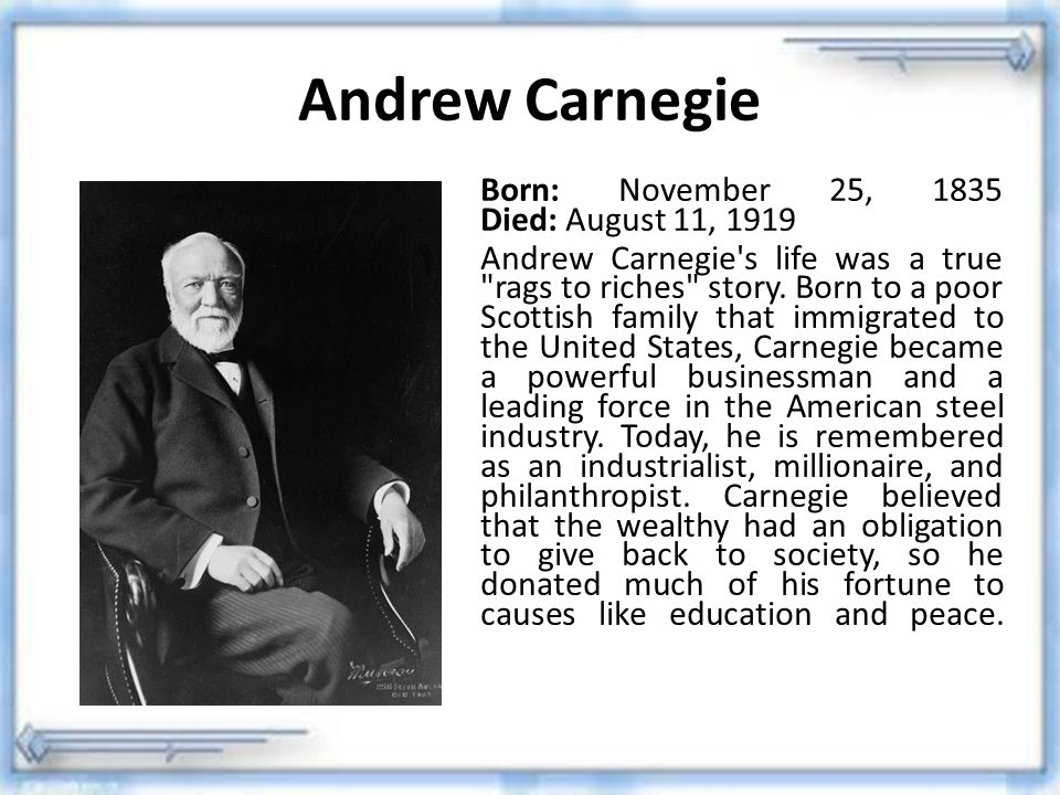 Andrew Carnegie Born: November 25, 1835 Died: August 11, 1919