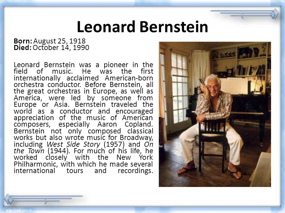 Leonard Bernstein Born: August 25, 1918 Died: October 14, 1990.
