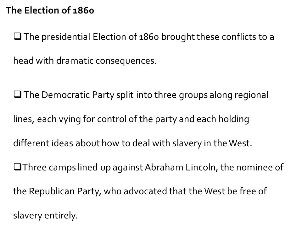 The Election of 1860 The presidential Election of 1860 brought these conflicts to a head with dramatic consequences.