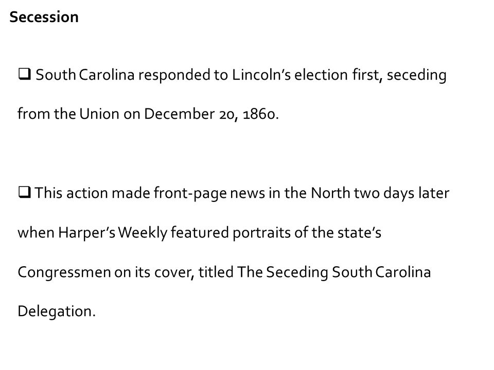 Secession South Carolina responded to Lincoln's election first, seceding from the Union on December 20, 1860.