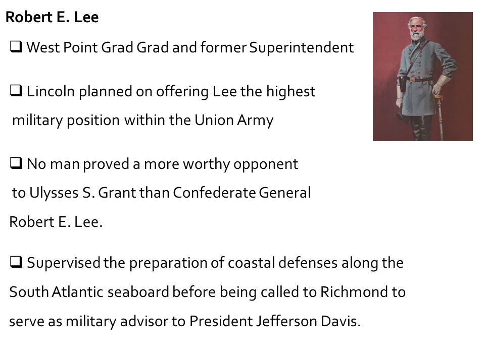 Robert E. Lee West Point Grad Grad and former Superintendent. Lincoln planned on offering Lee the highest.