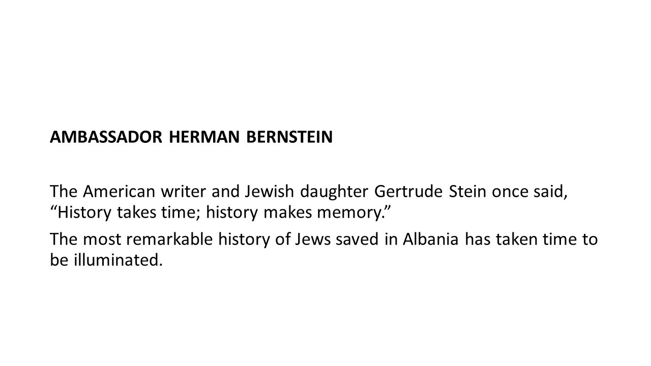 AMBASSADOR HERMAN BERNSTEIN The American writer and Jewish daughter Gertrude Stein once said, History takes time; history makes memory. The most remarkable history of Jews saved in Albania has taken time to be illuminated.