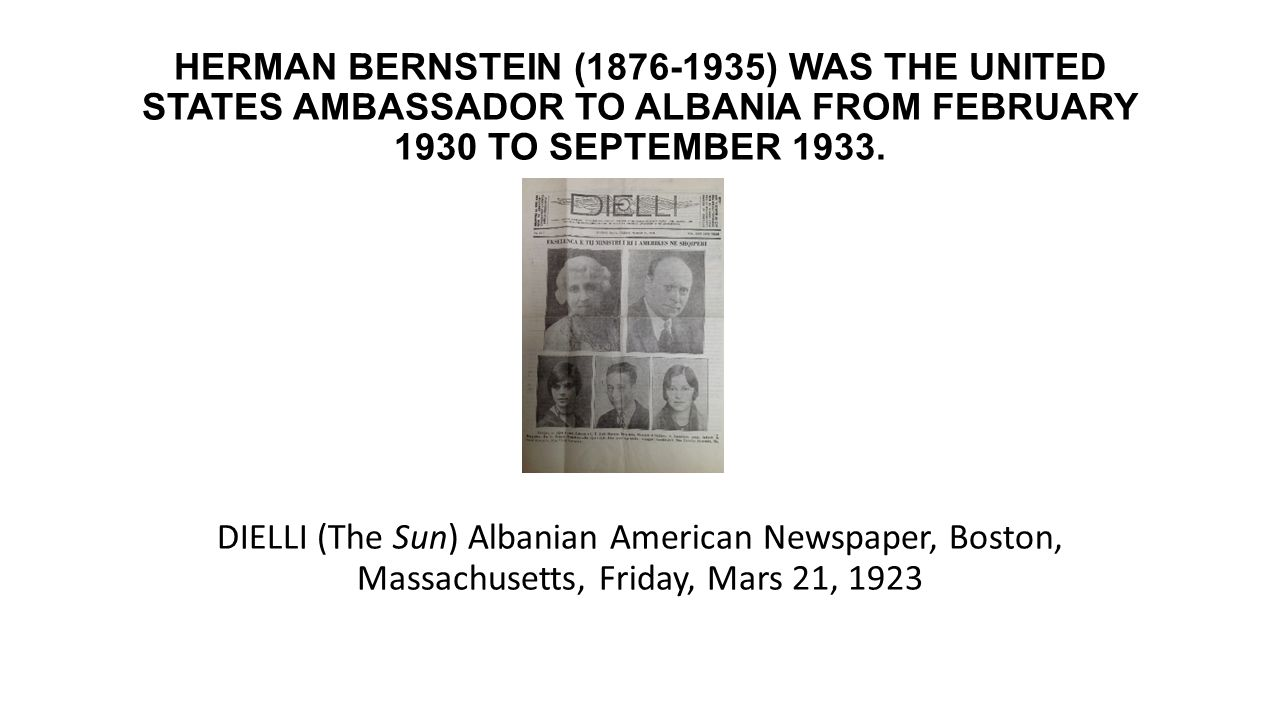 HERMAN BERNSTEIN (1876-1935) WAS THE UNITED STATES AMBASSADOR TO ALBANIA FROM FEBRUARY 1930 TO SEPTEMBER 1933.