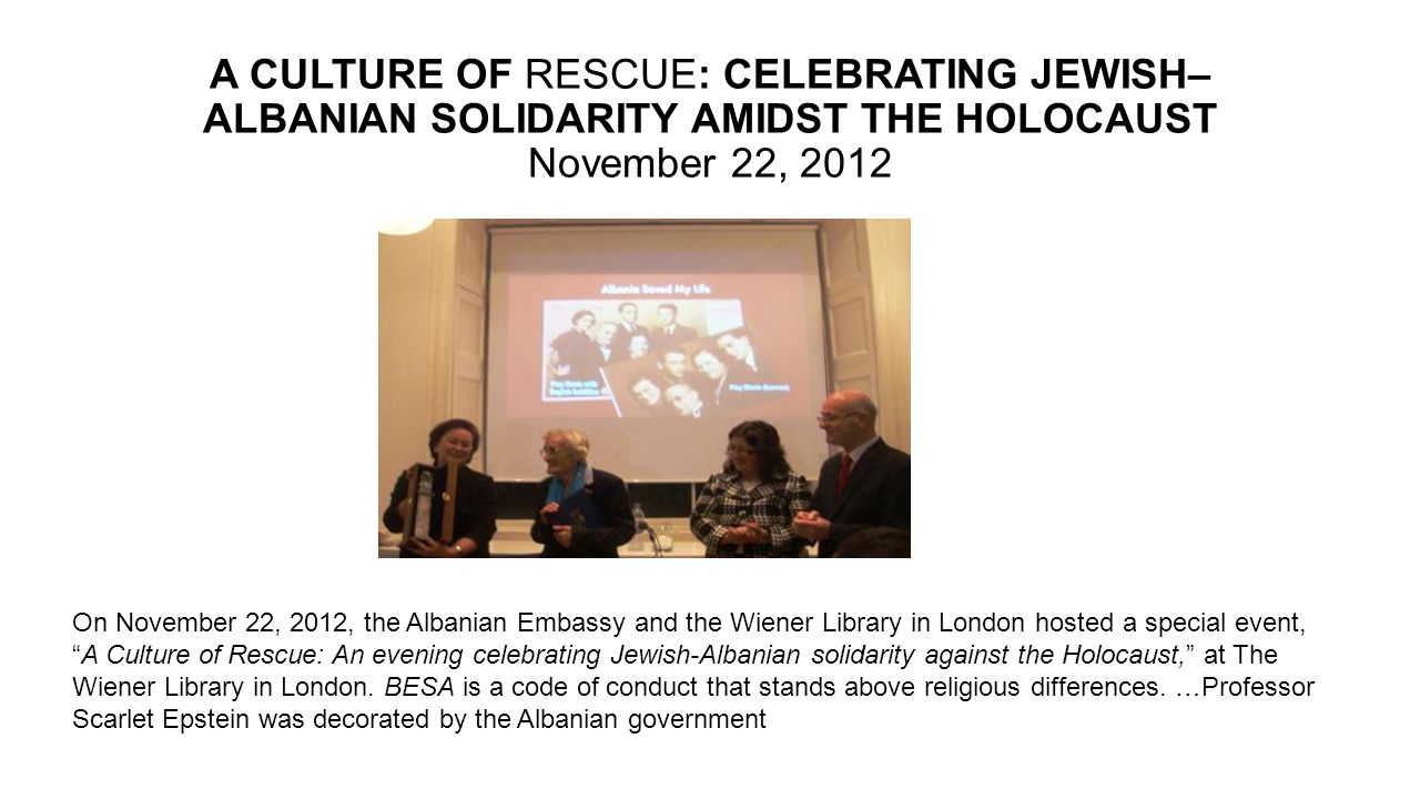 A CULTURE OF RESCUE: CELEBRATING JEWISH–ALBANIAN SOLIDARITY AMIDST THE HOLOCAUST November 22, 2012