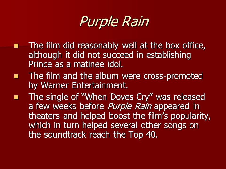 Purple Rain The film did reasonably well at the box office, although it did not succeed in establishing Prince as a matinee idol.