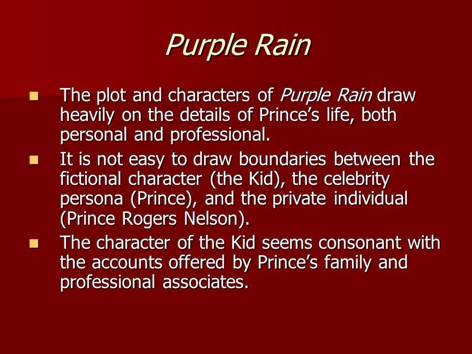 Purple Rain The plot and characters of Purple Rain draw heavily on the details of Prince's life, both personal and professional.