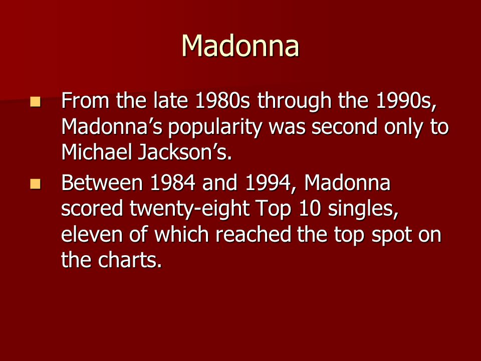 Madonna From the late 1980s through the 1990s, Madonna's popularity was second only to Michael Jackson's.