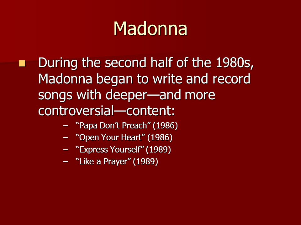 Madonna During the second half of the 1980s, Madonna began to write and record songs with deeper—and more controversial—content: