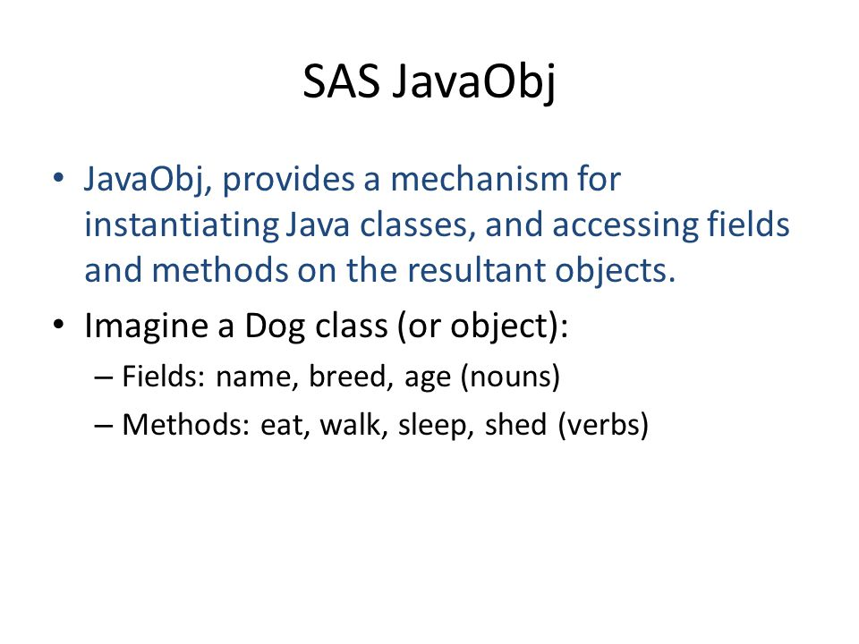 SAS JavaObj JavaObj, provides a mechanism for instantiating Java classes, and accessing fields and methods on the resultant objects.
