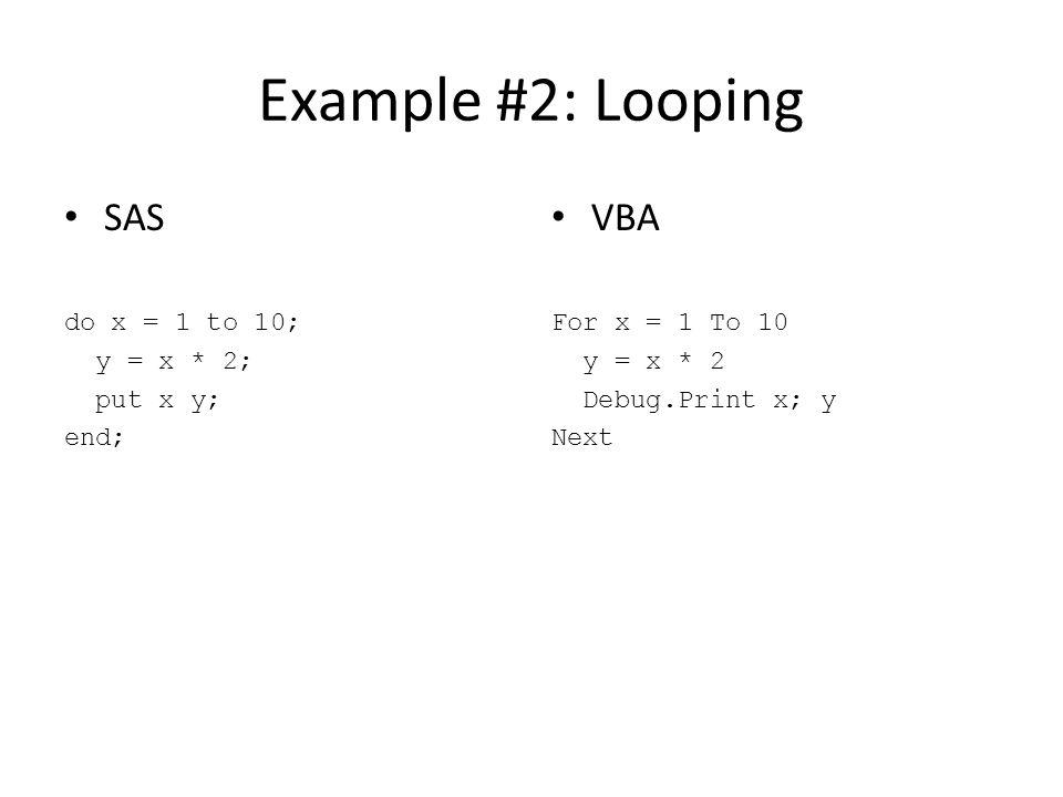 Example #2: Looping SAS VBA do x = 1 to 10; y = x * 2; put x y; end;