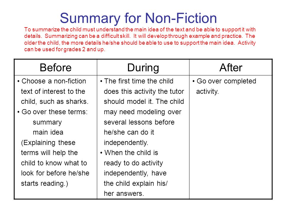 Summary for Non-Fiction To summarize the child must understand the main idea of the text and be able to support it with details. Summarizing can be a difficult skill. It will develop through example and practice. The older the child, the more details he/she should be able to use to support the main idea. Activity can be used for grades 2 and up.