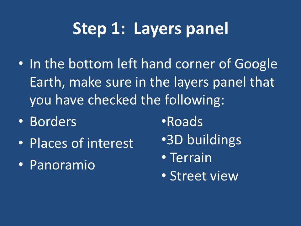Step 1: Layers panelIn the bottom left hand corner of Google Earth, make sure in the layers panel that you have checked the following: