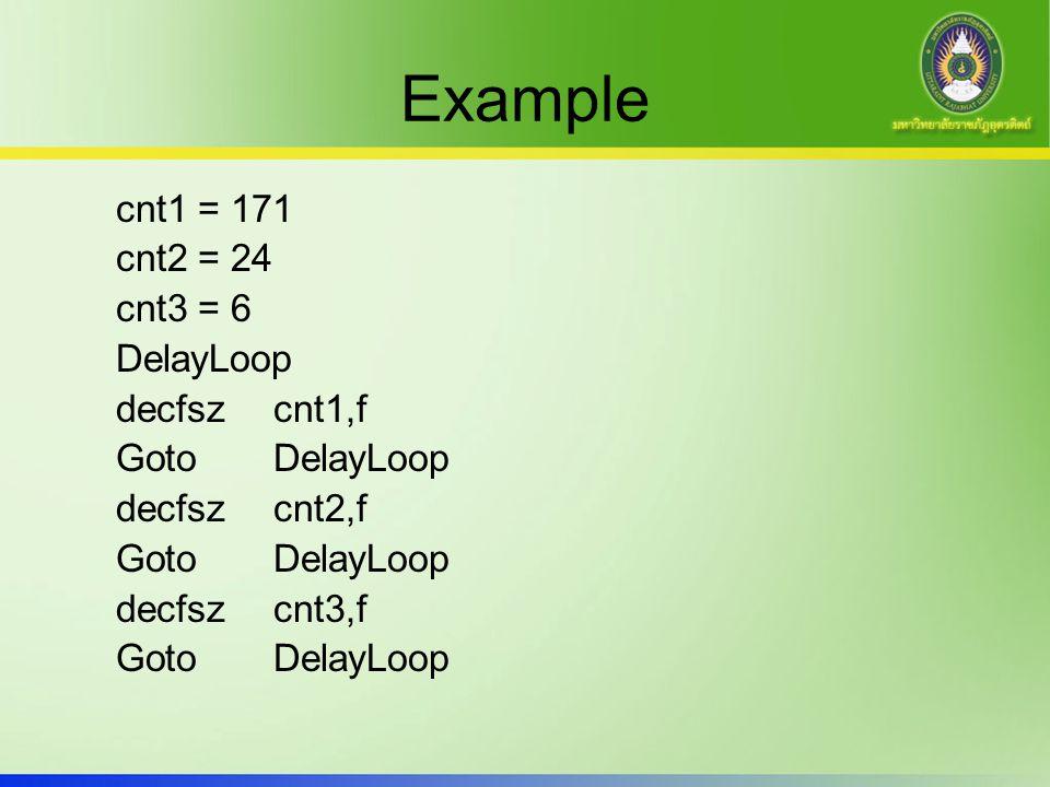 Example cnt1 = 171 cnt2 = 24 cnt3 = 6 DelayLoop decfsz cnt1,f