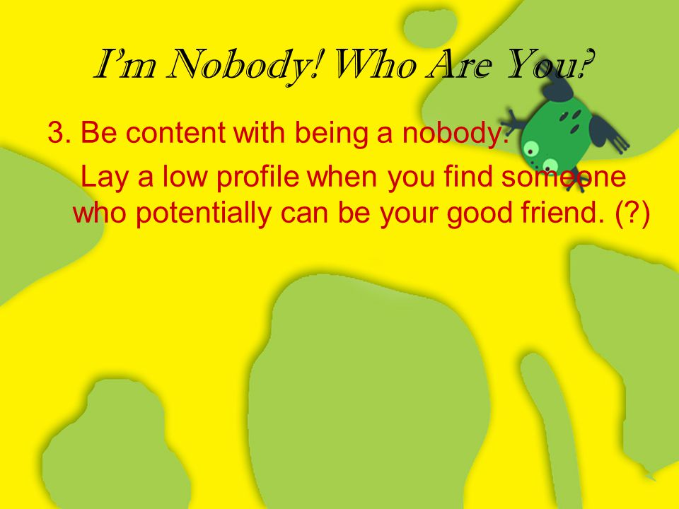 I'm Nobody! Who Are You 3. Be content with being a nobody.