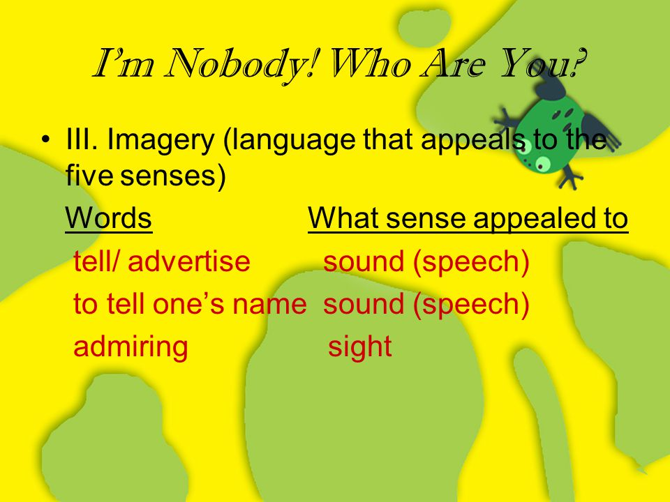 I'm Nobody! Who Are You III. Imagery (language that appeals to the five senses) Words What sense appealed to.