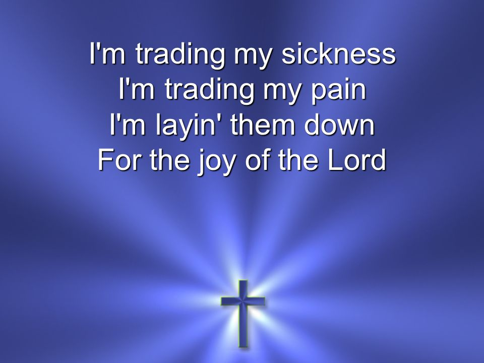 I m trading my sickness I m trading my pain I m layin them down For the joy of the Lord