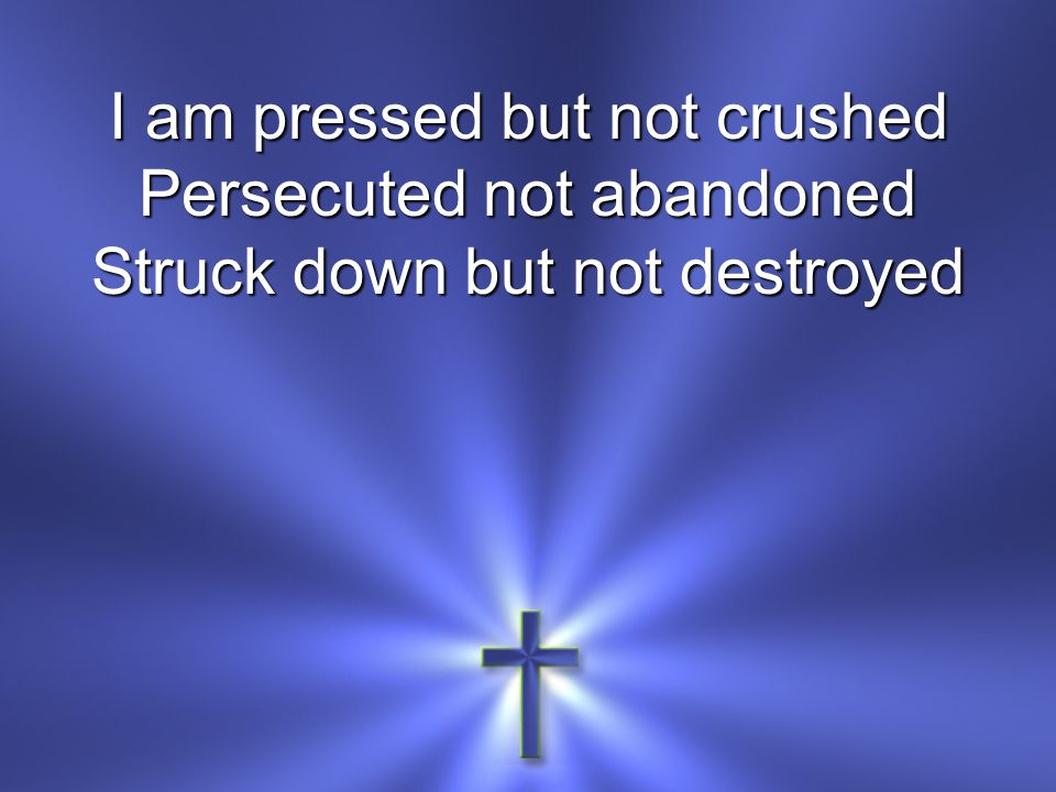 I am pressed but not crushed Persecuted not abandoned