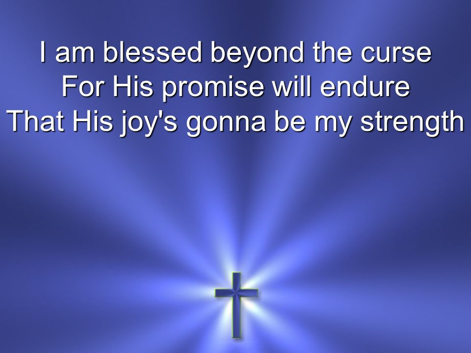I am blessed beyond the curse For His promise will endure