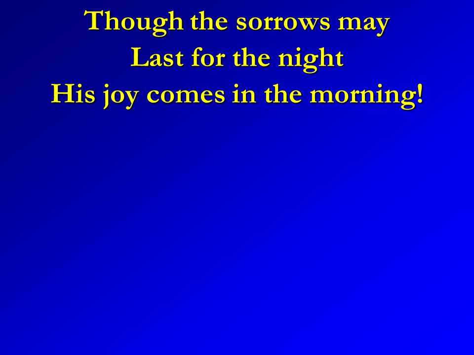 Though the sorrows may Last for the night His joy comes in the morning!