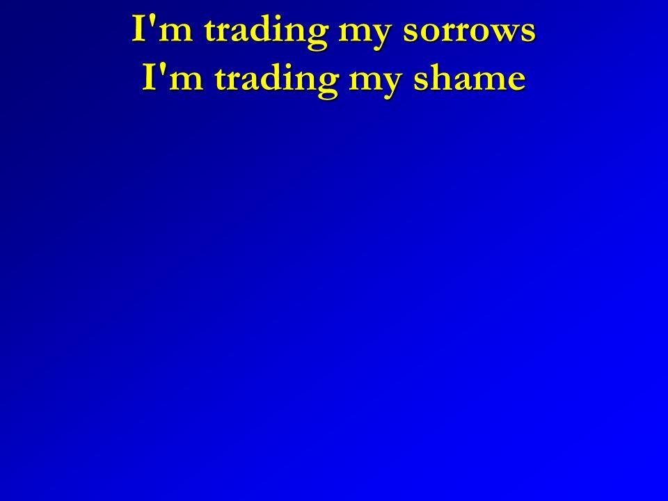 I m trading my sorrows I m trading my shame
