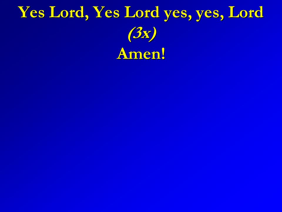 Yes Lord, Yes Lord yes, yes, Lord (3x) Amen!