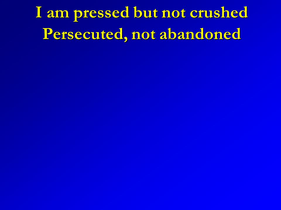 I am pressed but not crushed Persecuted, not abandoned