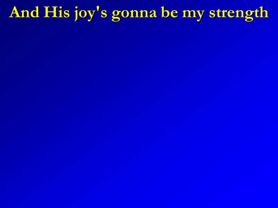 And His joy s gonna be my strength