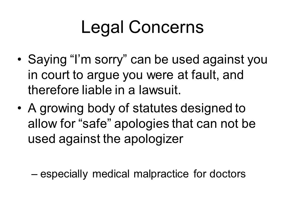 Legal Concerns Saying I'm sorry can be used against you in court to argue you were at fault, and therefore liable in a lawsuit.