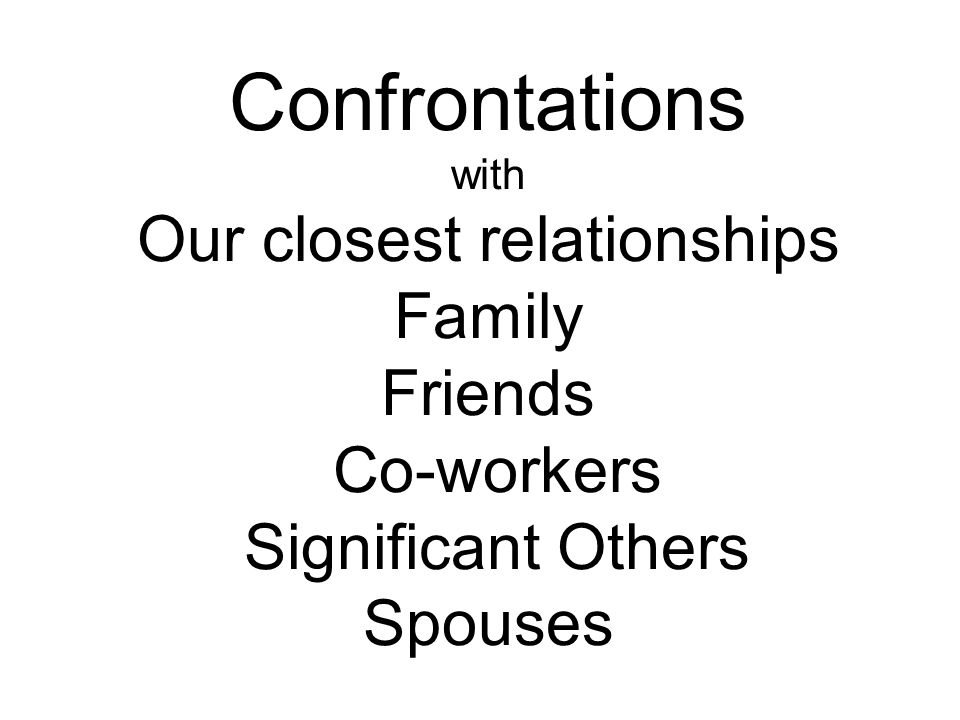 Confrontations with Our closest relationships Family Friends Co-workers Significant Others Spouses